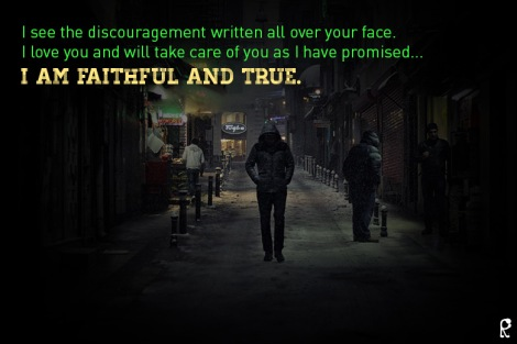 I see the discouragement written all over your face. I love you and will take care of you as I have promised... I am faithful and true.