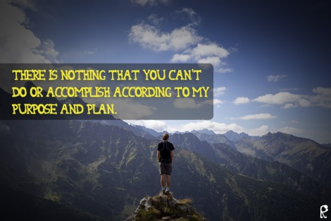 There is nothing that you can't do or accomplish according to My purpose and plan.
