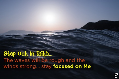 Step Out In Faith... The waves will be rough and the winds strong... stay focused on Me