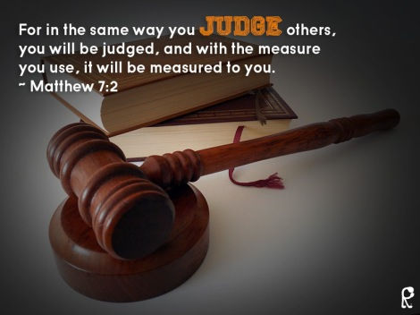 For in the same way you judge others, you will be judged, and with the measure you use, it will be measured to you. ~ Matthew 7:2