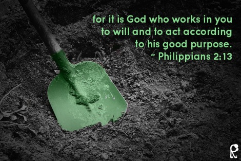 for it is God who works in you to will and to act according to his good purpose. ~ Philippians 2:13