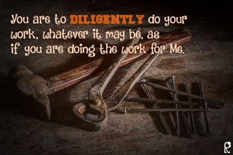 You are to diligently do your work, whatever it may be, as if you are doing the work for Me.