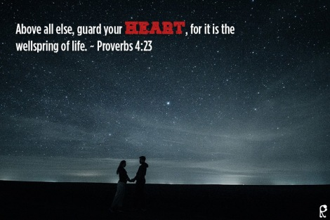 Above all else, guard your heart, for it is the wellspring of life. ~ Proverbs 4:23