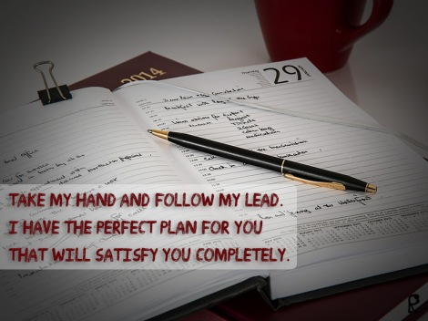 Take My hand and follow My lead. I have the perfect plan for you that will satisfy you completely.