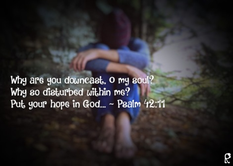 Why are you downcast, O my soul? Why so disturbed within me? Put your hope in God... ~ Psalm 42:11