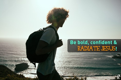 Be bold, confident & radiate Jesus!