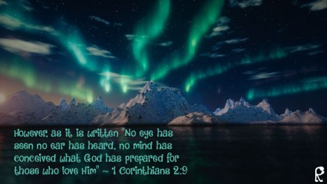 "However, as it is written ""No eye has seen no ear has heard, no mind has conceived what God has prepared for those who love Him"" ~ 1 Corinthians 2:9"