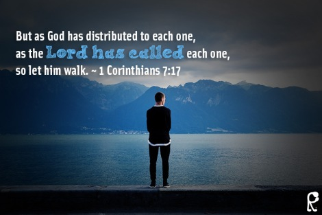 But as God has distributed to each one, as the Lord has called each one, so let him walk. ~ 1 Corinthians 7:17