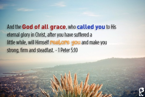 And the God of all grace, who called you to His eternal glory in Christ, after you have suffered a little while, will Himself restore you and make you strong, firm and steadfast. ~ 1 Peter 5:10