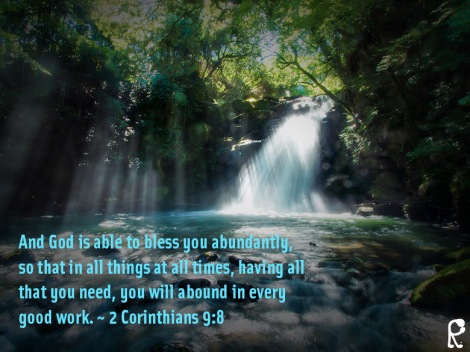 And God is able to bless you abundantly, so that in all things at all times, having all that you need, you will abound in every good work. ~ 2 Corinthians 9:8