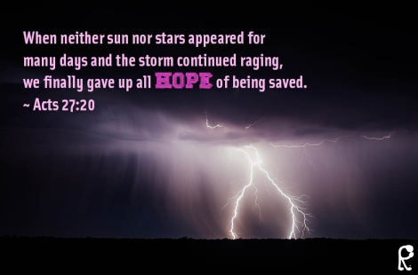 When neither sun nor stars appeared for many days and the storm continued raging, we finally gave up all hope of being saved. ~ Acts 27:20