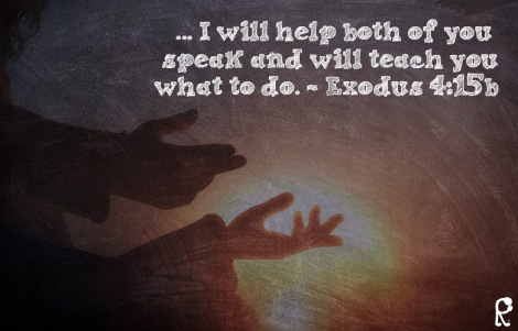 ... I will help both of you speak and will teach you what to do. ~ Exodus 4:15b