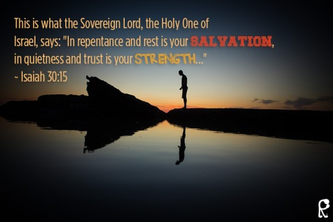 "This is what the Sovereign Lord, the Holy One of Israel, says: ""In repentance and rest is your salvation, in quietness and trust is your strength…"" ~ Isaiah 30:15"