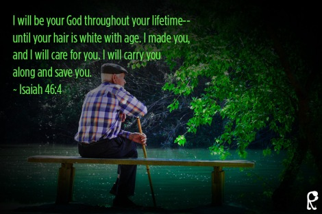I will be your God throughout your lifetime-- until your hair is white with age. I made you, and I will care for you. I will carry you along and save you. ~ Isaiah 46:4