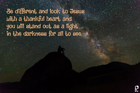 Be different and look to Jesus with a thankful heart and you will stand out as a light in the darkness for all to see.
