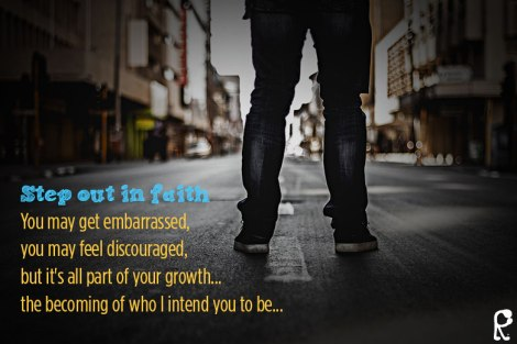 Step out in faith You may get embarrassed, you may feel discouraged, but it's all part of your growth... the becoming of who I intend you to be...