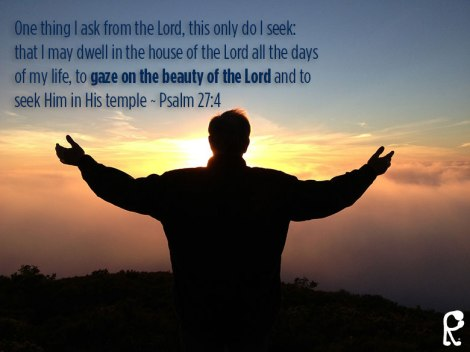 One thing I ask from the Lord, this only do I seek: that I may dwell in the house of the Lord all the days of my life, to gaze on the beauty of the Lord and to seek Him in His temple ~ Psalm 27:4