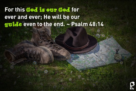 For this God is our God for ever and ever; He will be our guide even to the end. ~ Psalm 48:14