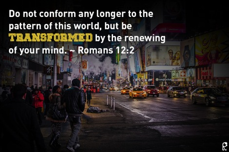Do not conform any longer to the pattern of this world, but be transformed by the renewing of your mind. ~ Romans 12:2
