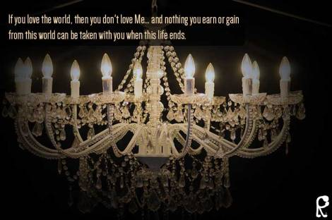 If you love the world, then you don't love Me... and nothing you earn or gain from this world can be taken with you when this life ends.