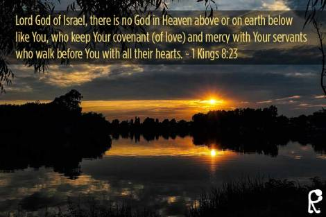 Lord God of Israel, there is no God in Heaven above or on earth below like You, who keep Your covenant (of love) and mercy with Your servants who walk before You with all their hearts. ~ 1 Kings 8:23