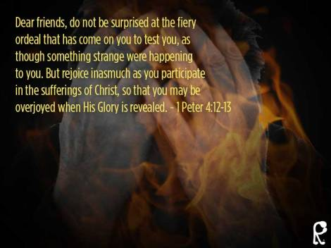Dear friends, do not be surprised at the fiery ordeal that has come on you to test you, as though something strange were happening to you. But rejoice inasmuch as you participate in the sufferings of Christ, so that you may be overjoyed when His Glory is revealed. ~ 1 Peter 4:12-13
