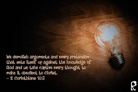 We demolish arguments and every pretension that sets itself up against the knowledge of God and we take captive every thought to make it obedient to Christ. ~ 2 Corinthians 10:5