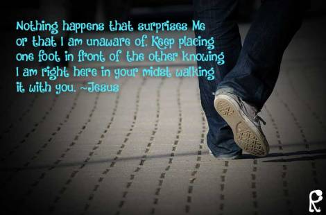 Nothing happens that surprises Me or that I am unaware of. Keep placing one foot in front of the other knowing I am right here in your midst walking it with you. ~Jesus