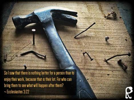 So I saw that there is nothing better for a person than to enjoy their work, because that is their lot. For who can bring them to see what will happen after them? ~ Ecclesiastes 3:22