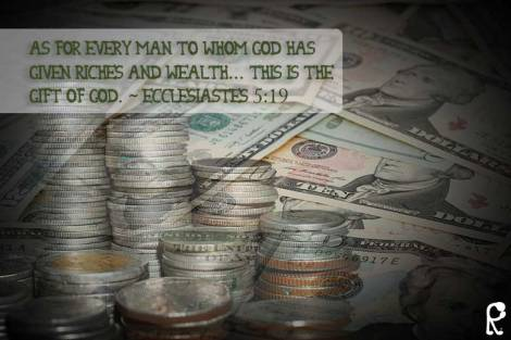 As for every man to whom God has given riches and wealth... this is the gift of God. ~ Ecclesiastes 5:19