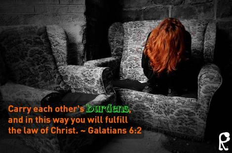 Carry each other's burdens, and in this way you will fulfill the law of Christ. ~ Galatians 6:2
