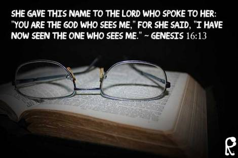 "She gave this name to the Lord who spoke to her: ""You are the God who sees me,"" for she said, ""I have now seen the One who sees me."" ~ Genesis 16:13"