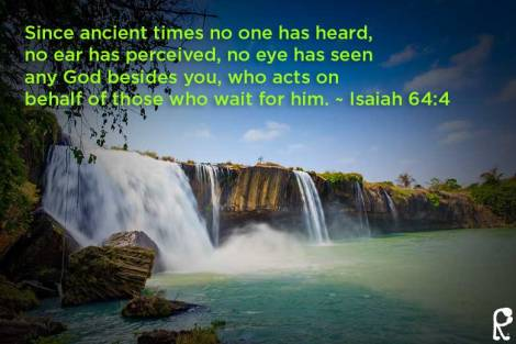 Since ancient times no one has heard, no ear has perceived, no eye has seen any God besides you, who acts on behalf of those who wait for him. ~ Isaiah 64:4