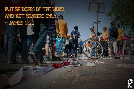 But be doers of the Word, and not hearers only… ~ James 1:22