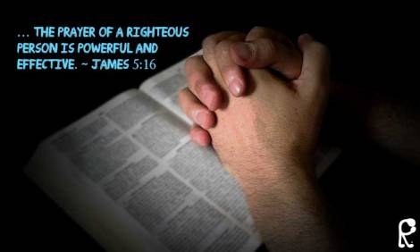 … The prayer of a righteous person is powerful and effective. ~ James 5:16