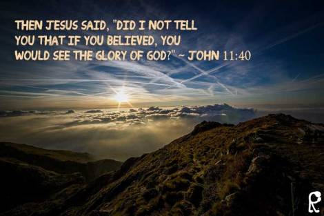 "Then Jesus said, ""Did I not tell you that if you believed, you would see the Glory of God?"" ~ John 11:40"