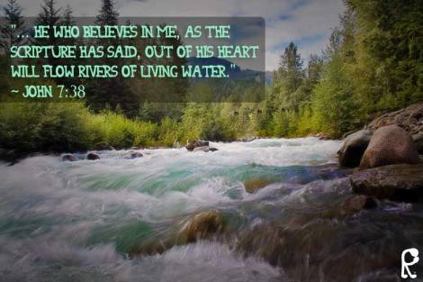 """... He who believes in Me, as the Scripture has said, out of his heart will flow rivers of living water."" ~ John 7:38"