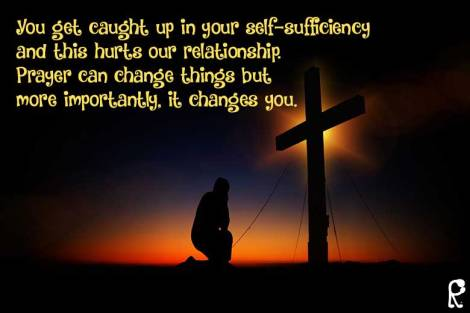 You get caught up in your self-sufficiency and this hurts our relationship. Prayer can change things but more importantly, it changes you.