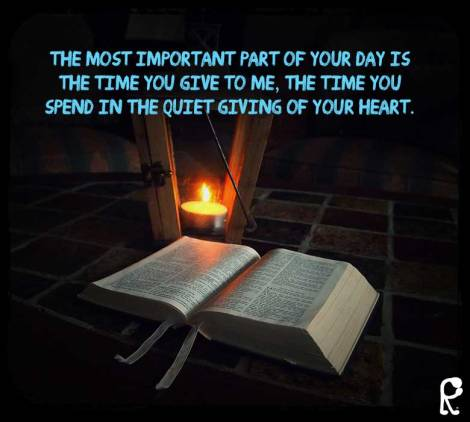 the most important part of your day is the time you give to Me, the time you spend in the quiet giving of your heart.