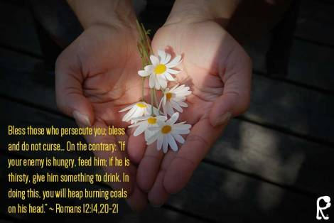"Bless those who persecute you; bless and do not curse… On the contrary: ""If your enemy is hungry, feed him; if he is thirsty, give him something to drink. In doing this, you will heap burning coals on his head."" ~ Romans 12:14,20-21"