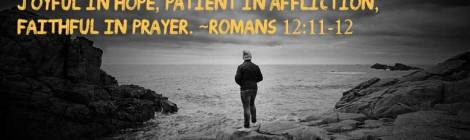 Never be lacking in zeal, but keep your spiritual fervor, serving the Lord. Be joyful in hope, patient in affliction, faithful in prayer. ~Romans 12:11-12