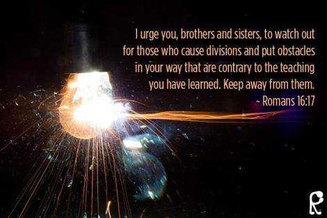 I urge you, brothers and sisters, to watch out for those who cause divisions and put obstacles in your way that are contrary to the teaching you have learned. Keep away from them. ~ Romans 16:17