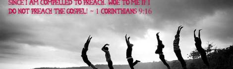 For when I preach the gospel, I cannot boast, since I am compelled to preach. Woe to me if I do not preach the gospel! ~ 1 Corinthians 9:16