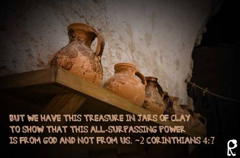 But we have this treasure in jars of clay to show that this all-surpassing power is from God and not from us. ~2 Corinthians 4:7