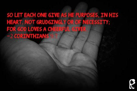 So let each one give as he purposes, in his heart, not grudgingly or of necessity; for God loves a cheerful giver. ~2 Corinthians 9:7