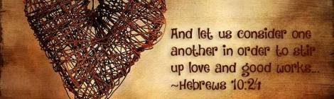 And let us consider one another in order to stir up love and good works... ~Hebrews 10:24