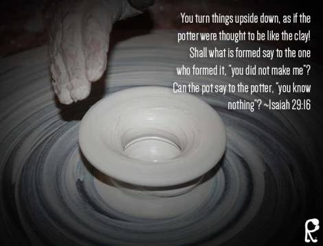 "You turn things upside down, as if the potter were thought to be like the clay! Shall what is formed say to the one who formed it, ""you did not make me""? Can the pot say to the potter, ""you know nothing""? ~Isaiah 29:16"