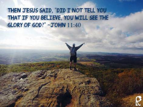 "Then Jesus said, ""Did I not tell you that if you believe, you will see the glory of God?"" ~John 11:40"