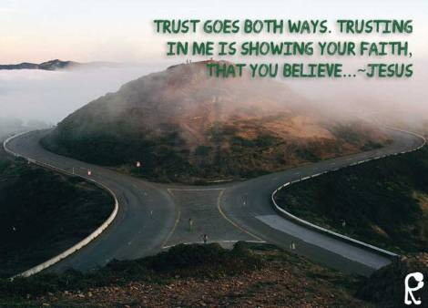 Trust goes both ways. Trusting in Me is showing your faith, that you believe...~Jesus