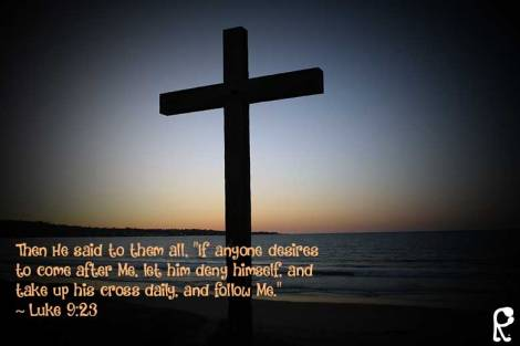 "Then He said to them all, ""If anyone desires to come after Me, let him deny himself, and take up his cross daily, and follow Me."" ~ Luke 9:23"